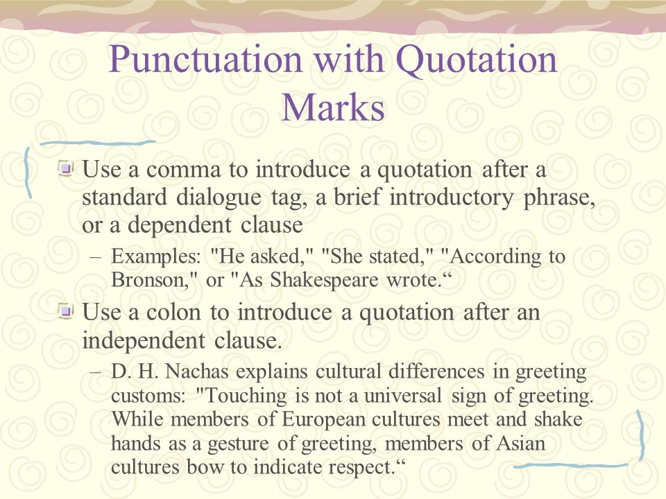 Punctuation with Quotation Marks Use a comma to introduce a quotation after a standard dialogue tag, a brief introductory phrase, or a dependent claus