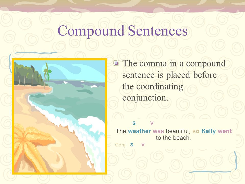 The weather was beautiful, so Kelly went to the beach. S V The weather was beautiful, so Kelly went to the beach. Conj. S V Compound Sentences The com
