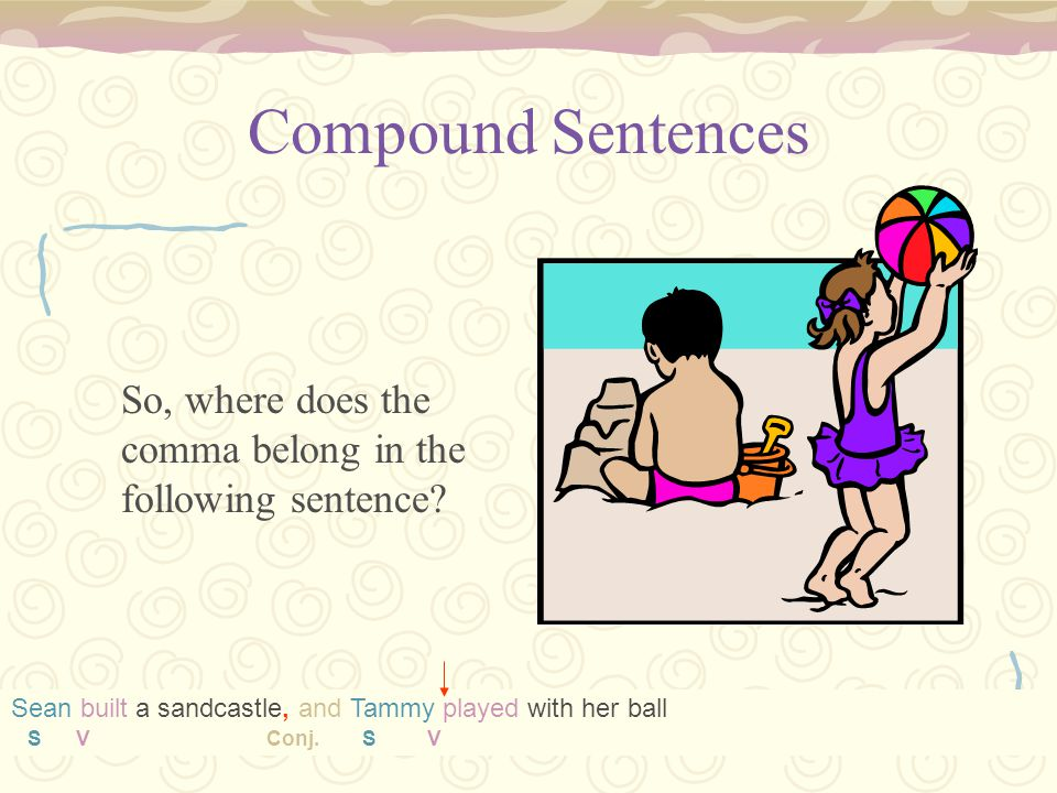 Compound Sentences So, where does the comma belong in the following sentence? Sean built a sandcastle and Tammy played with her ball Sean built a sand