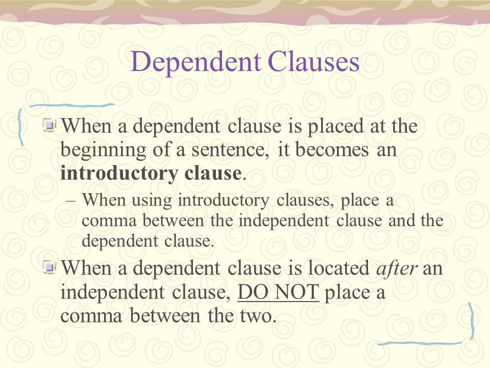 Dependent Clauses When a dependent clause is placed at the beginning of a sentence, it becomes an introductory clause. –When using introductory clause