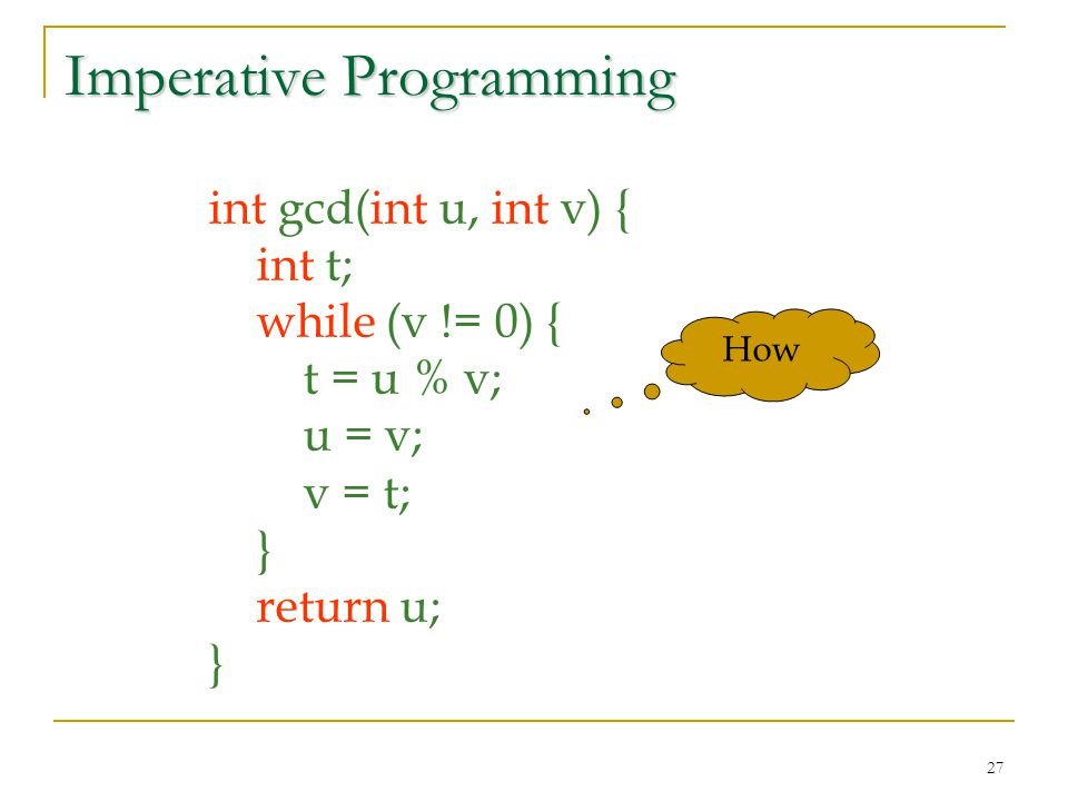 27 Imperative Programming int gcd(int u, int v) { int t; while (v != 0) { t = u % v; u = v; v = t; } return u; } How