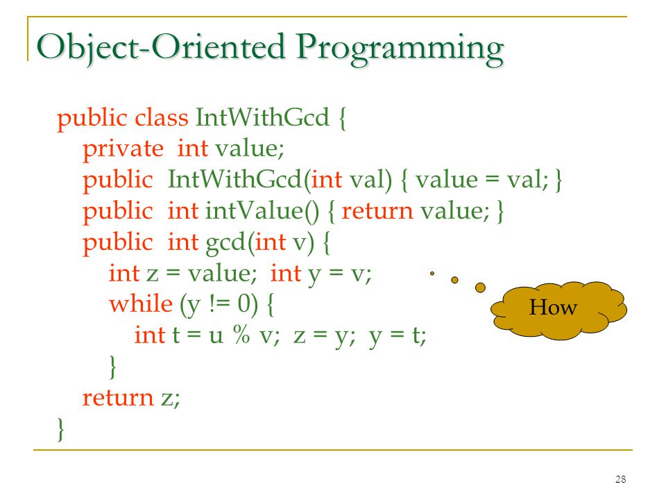 28 Object-Oriented Programming public class IntWithGcd { private int value; public IntWithGcd(int val) { value = val; } public int intValue() { return value; } public int gcd(int v) { int z = value; int y = v; while (y != 0) { int t = u % v; z = y; y = t; } return z; } How