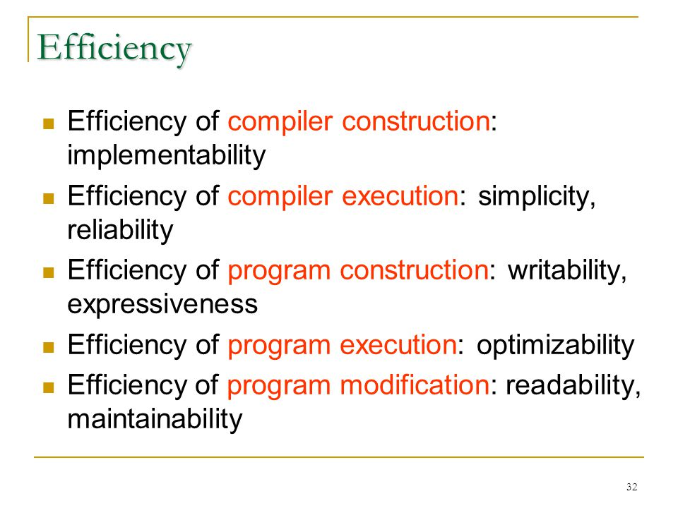 32 Efficiency Efficiency of compiler construction: implementability Efficiency of compiler execution: simplicity, reliability Efficiency of program construction: writability, expressiveness Efficiency of program execution: optimizability Efficiency of program modification: readability, maintainability