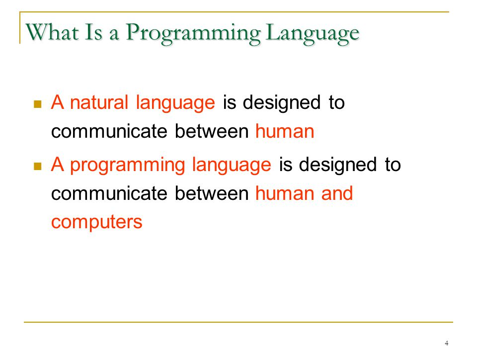 4 What Is a Programming Language A natural language is designed to communicate between human A programming language is designed to communicate between human and computers