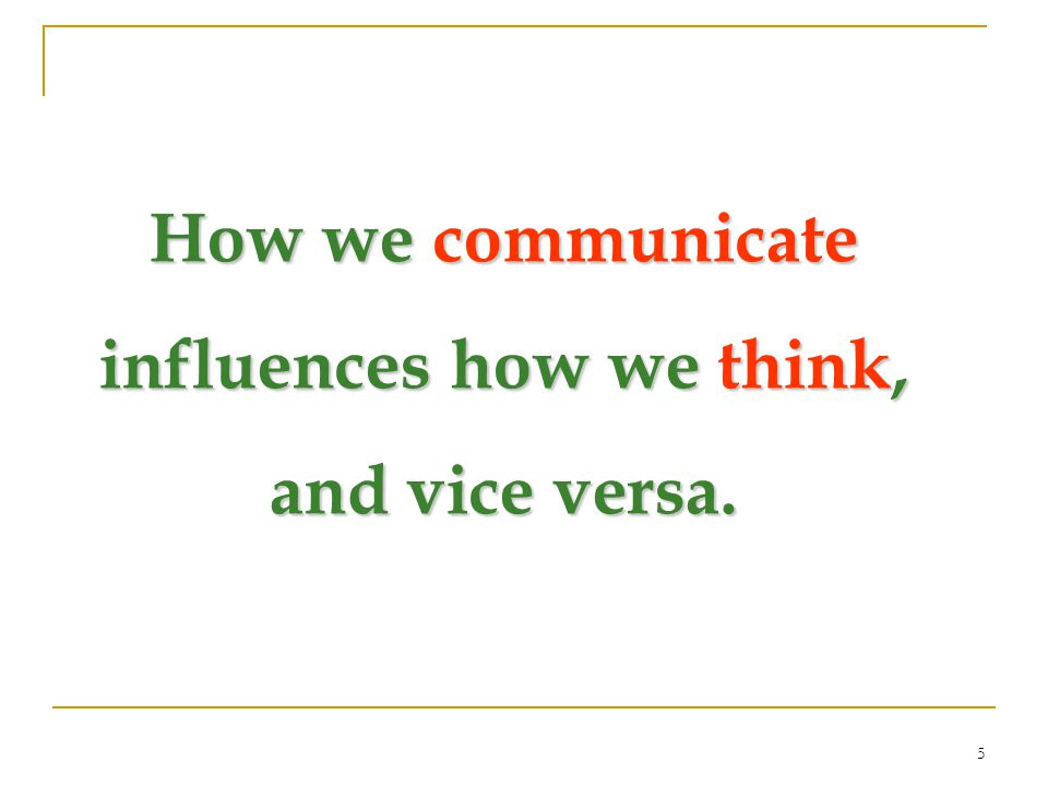 5 How we communicate influences how we think, and vice versa.