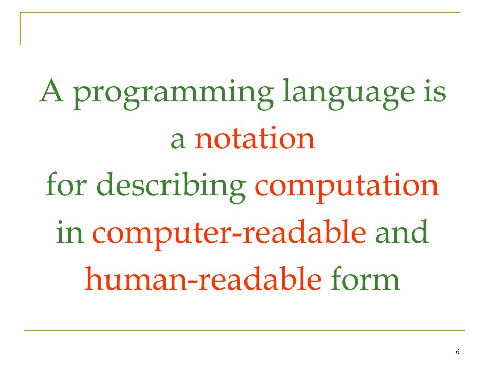 6 A programming language is a notation for describing computation in computer-readable and human-readable form