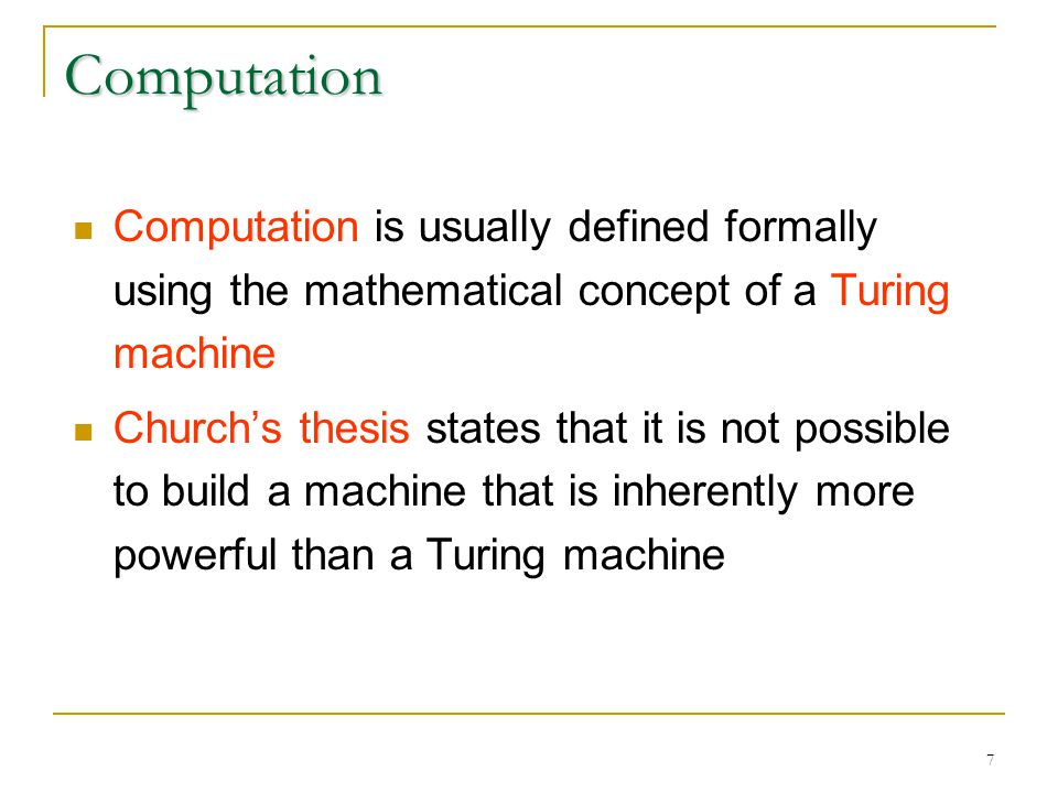 7 Computation Computation is usually defined formally using the mathematical concept of a Turing machine Church's thesis states that it is not possible to build a machine that is inherently more powerful than a Turing machine