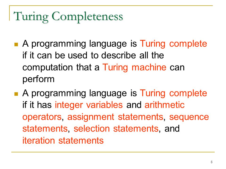 8 Turing Completeness A programming language is Turing complete if it can be used to describe all the computation that a Turing machine can perform A programming language is Turing complete if it has integer variables and arithmetic operators, assignment statements, sequence statements, selection statements, and iteration statements