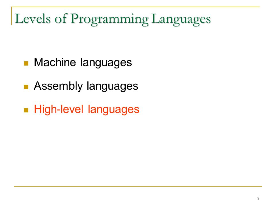 9 Levels of Programming Languages Machine languages Assembly languages High-level languages