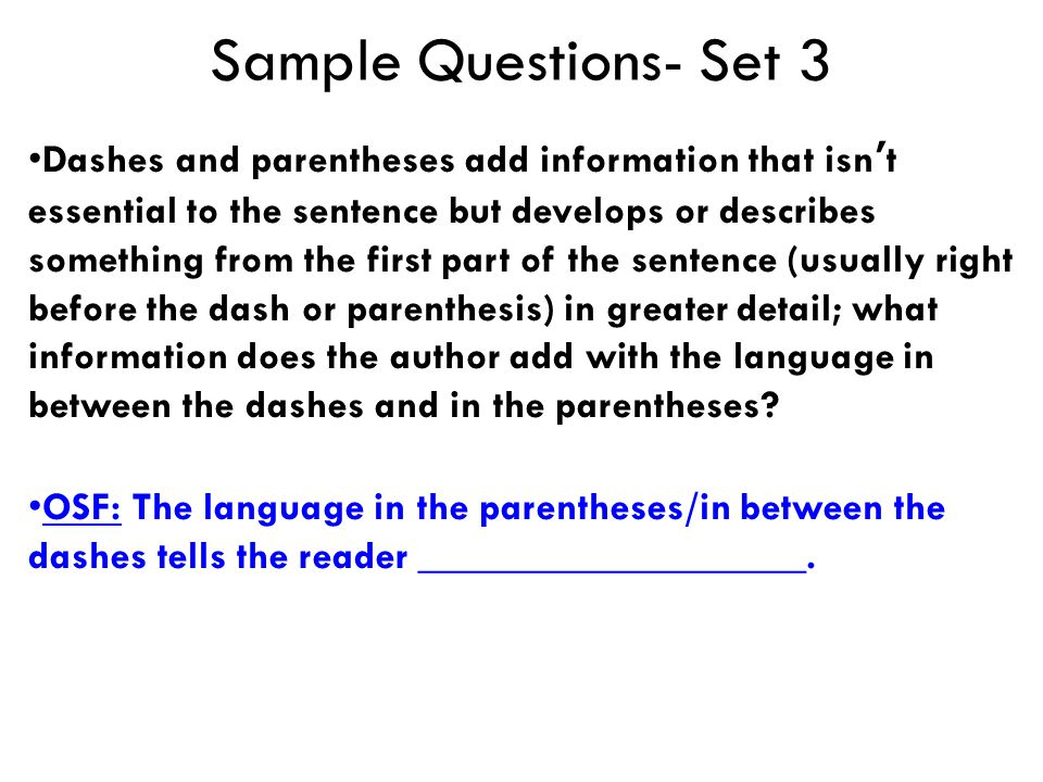 Sample Questions- Set 3 Dashes and parentheses add information that isn't essential to the sentence but develops or describes something from the first part of the sentence (usually right before the dash or parenthesis) in greater detail; what information does the author add with the language in between the dashes and in the parentheses.