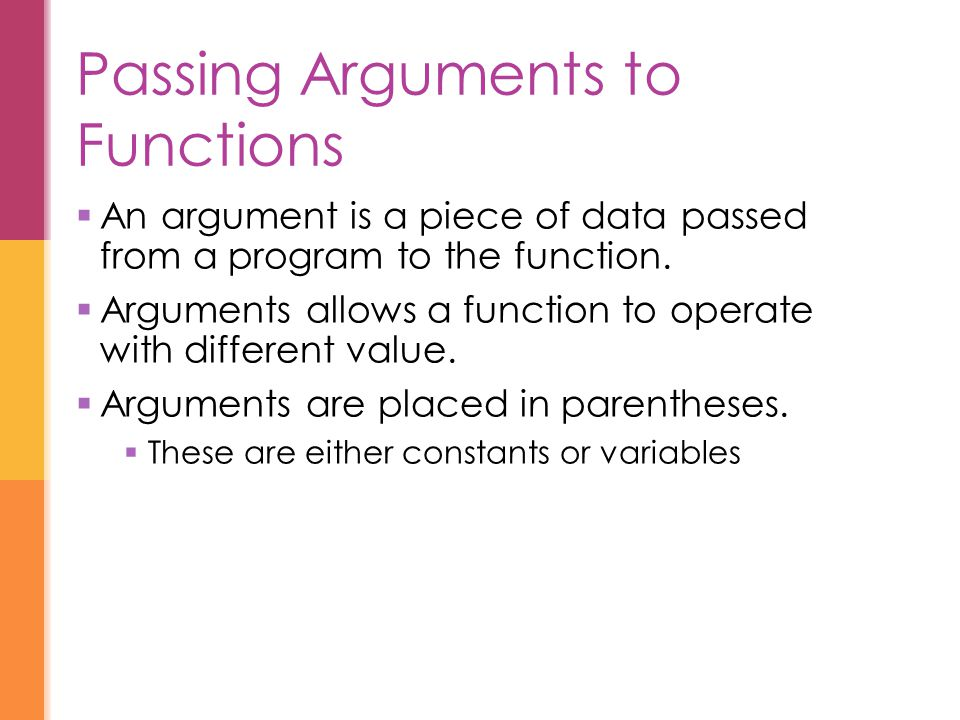 Passing Arguments to Functions  An argument is a piece of data passed from a program to the function.