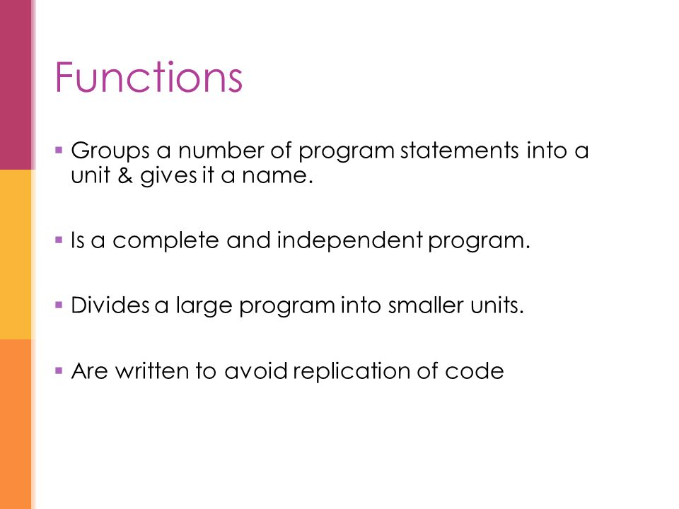 Functions  Groups a number of program statements into a unit & gives it a name.