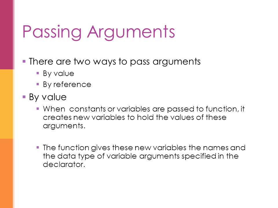 Passing Arguments  There are two ways to pass arguments  By value  By reference  By value  When constants or variables are passed to function, it creates new variables to hold the values of these arguments.