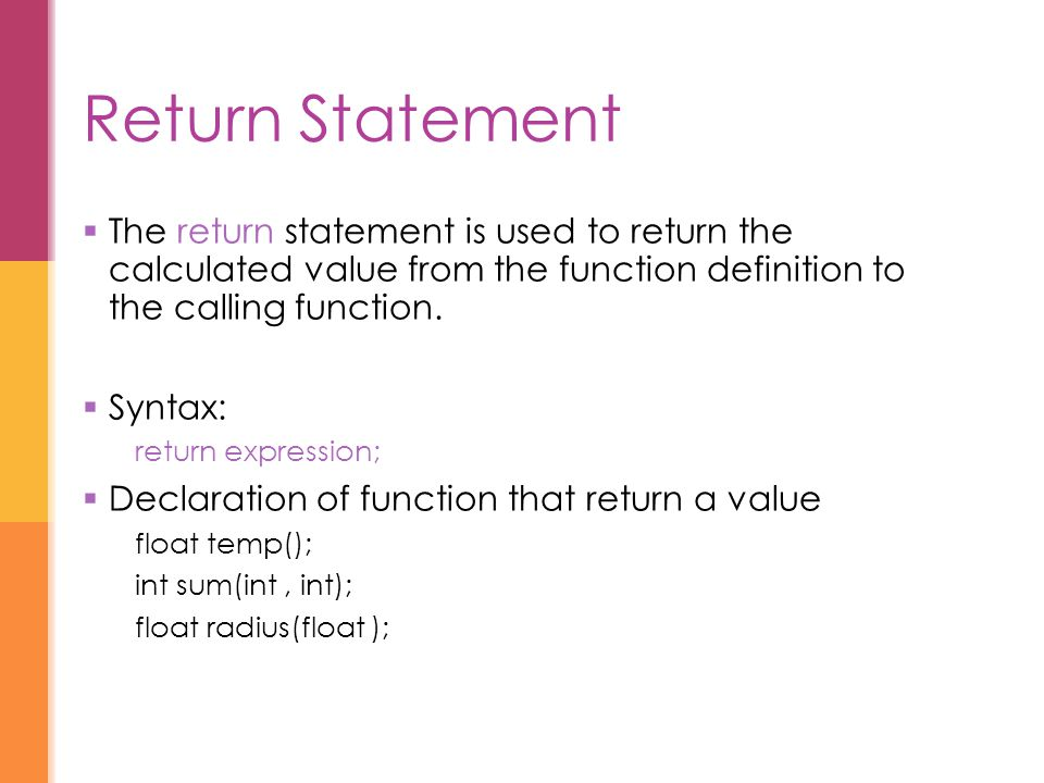Return Statement  The return statement is used to return the calculated value from the function definition to the calling function.