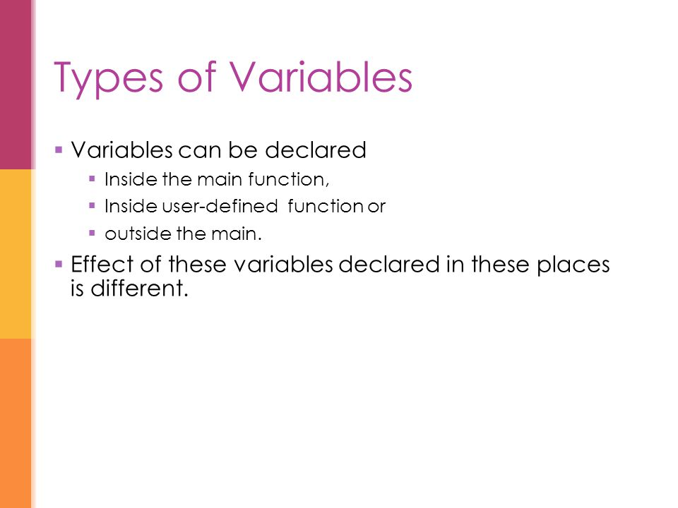 Types of Variables  Variables can be declared  Inside the main function,  Inside user-defined function or  outside the main.