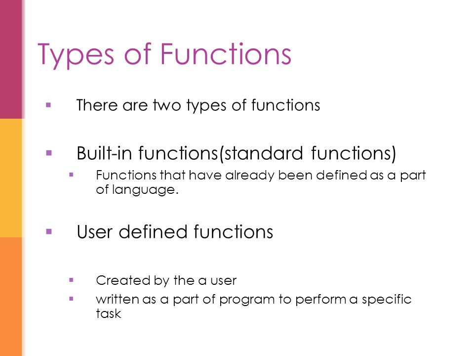 Types of Functions  There are two types of functions  Built-in functions(standard functions)  Functions that have already been defined as a part of language.
