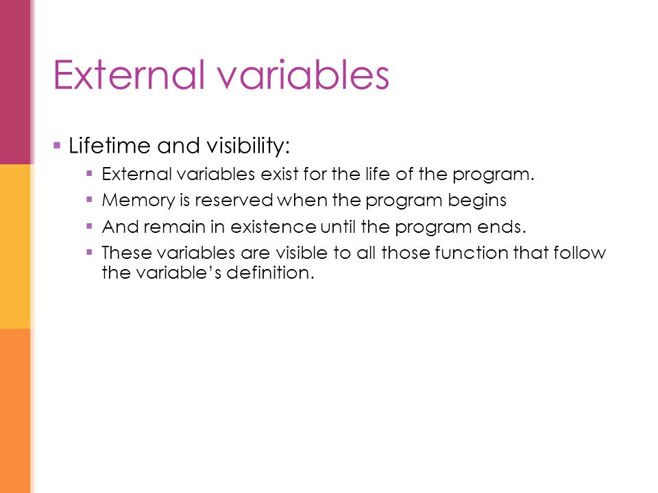 External variables  Lifetime and visibility:  External variables exist for the life of the program.