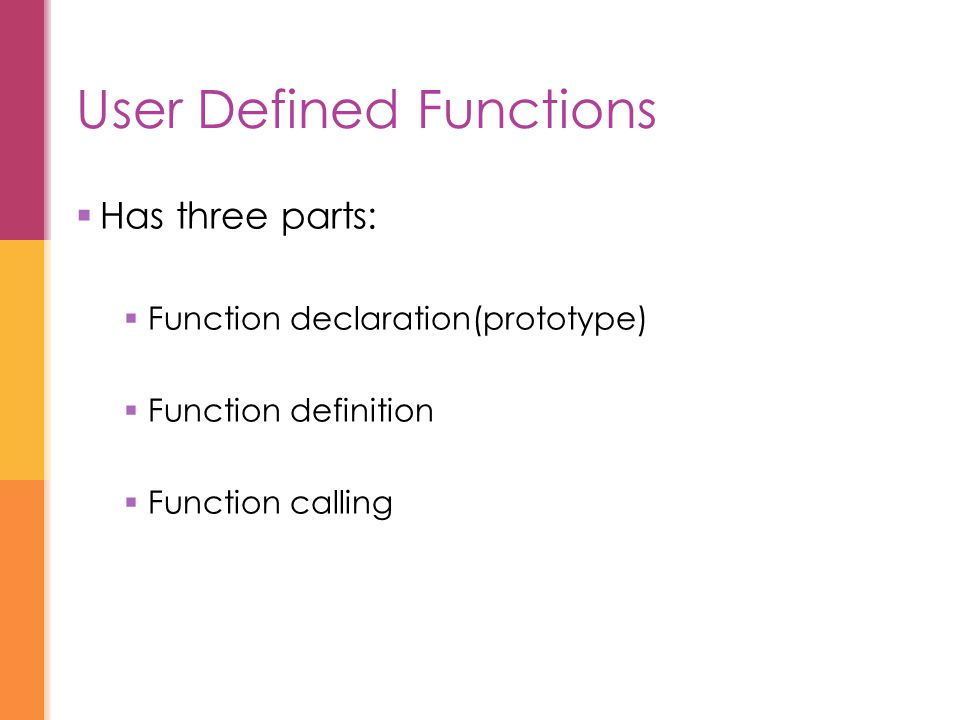 User Defined Functions  Has three parts:  Function declaration(prototype)  Function definition  Function calling
