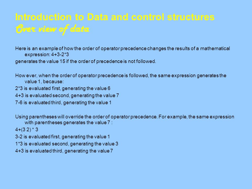 Introduction to Data and control structures Over view of data Here is an example of how the order of operator precedence changes the results of a mathematical expression: 4+3-2*3 generates the value 15 if the order of precedence is not followed.