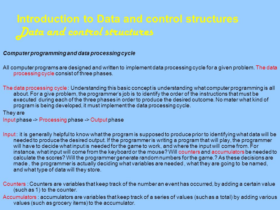 Introduction to Data and control structures Data and control structures Computer programming and data processing cycle All computer programs are designed and written to implement data processing cycle for a given problem.