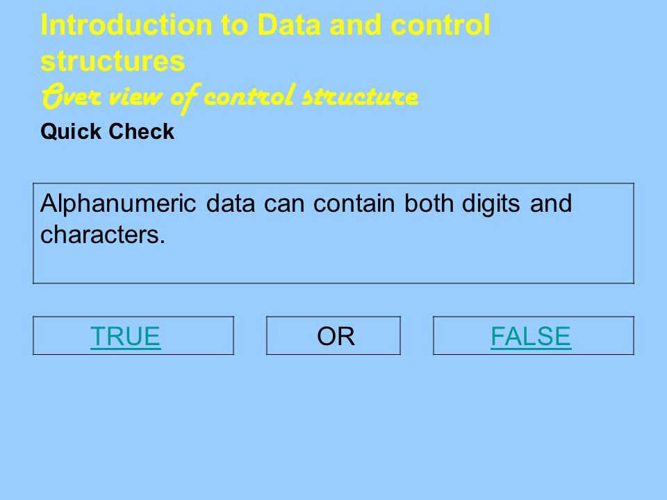 Introduction to Data and control structures Over view of control structure Quick Check Alphanumeric data can contain both digits and characters.