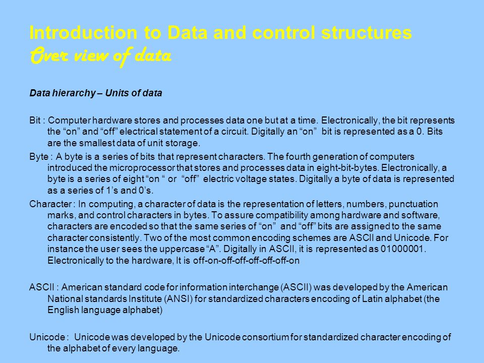 Introduction to Data and control structures Over view of data Data hierarchy – Units of data Bit : Computer hardware stores and processes data one but at a time.
