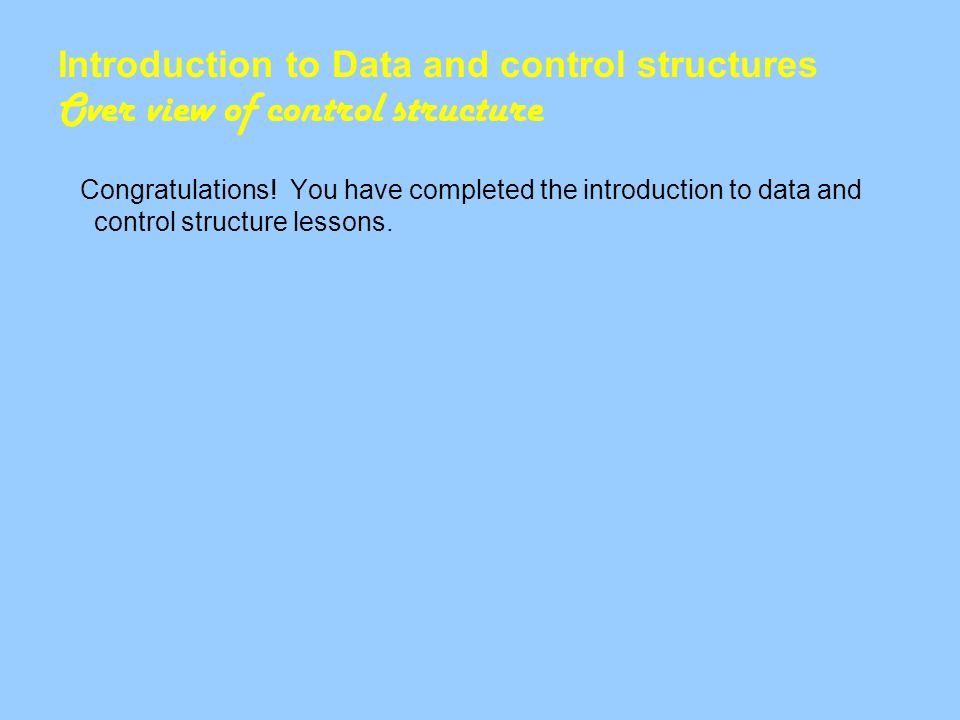 Introduction to Data and control structures Over view of control structure Congratulations.