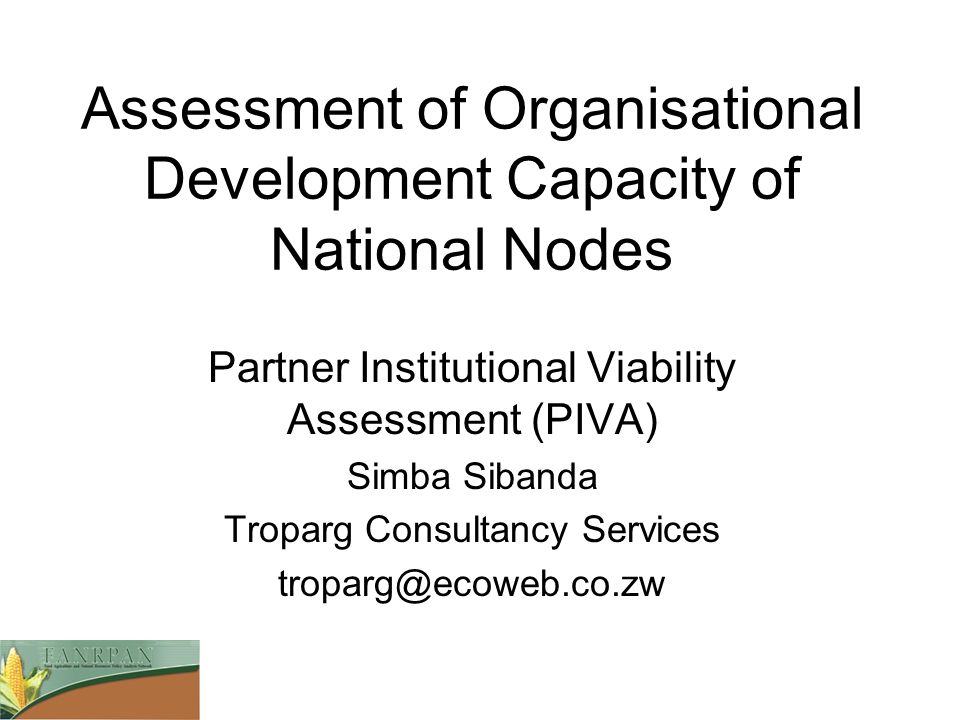 Assessment of Organisational Development Capacity of National Nodes Partner Institutional Viability Assessment (PIVA) Simba Sibanda Troparg Consultanc