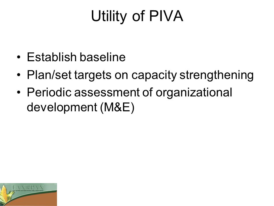Utility of PIVA Establish baseline Plan/set targets on capacity strengthening Periodic assessment of organizational development (M&E)