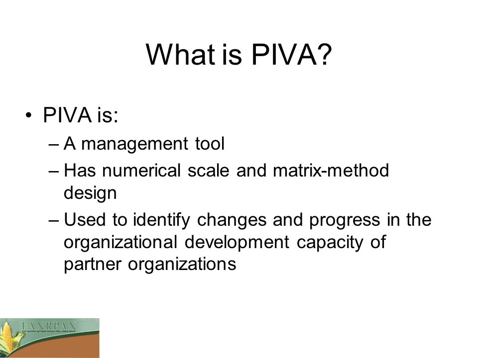 What is PIVA? PIVA is: –A management tool –Has numerical scale and matrix-method design –Used to identify changes and progress in the organizational d