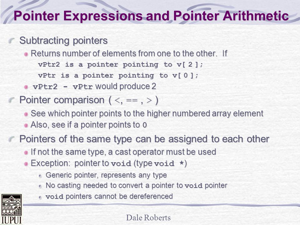 Dale Roberts Pointer Expressions and Pointer Arithmetic Subtracting pointers Returns number of elements from one to the other.