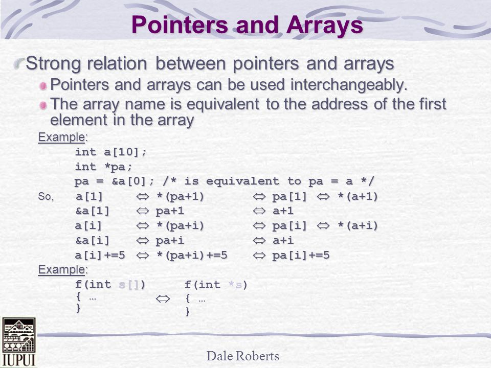 Dale Roberts Pointers and Arrays Strong relation between pointers and arrays Pointers and arrays can be used interchangeably.