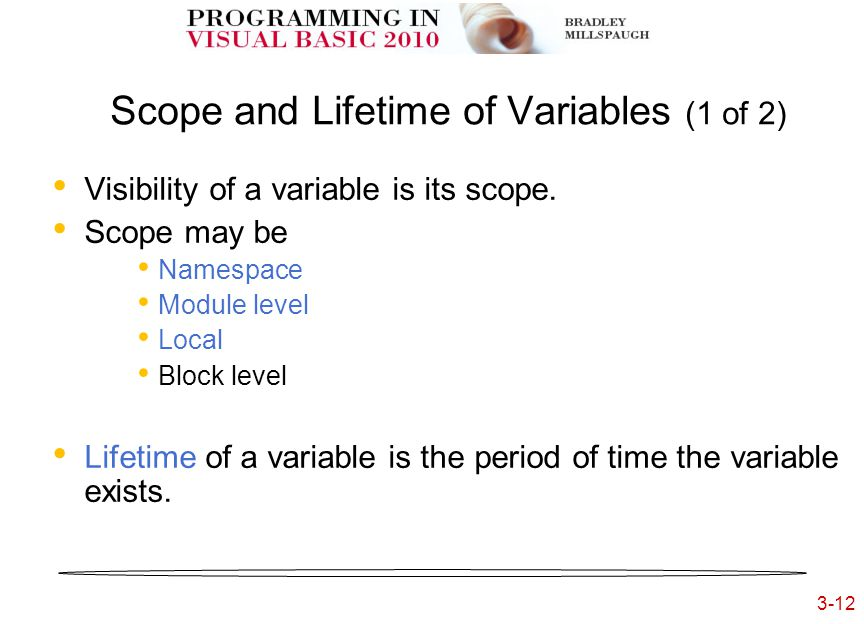 3-12 3- Scope and Lifetime of Variables (1 of 2) Visibility of a variable is its scope. Scope may be Namespace Module level Local Block level Lifetime