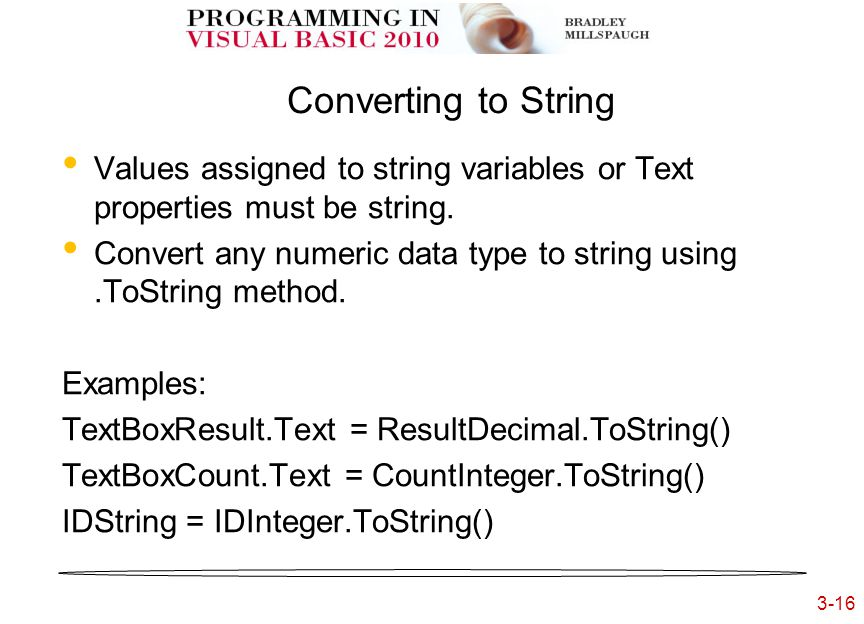3-16 3- Converting to String Values assigned to string variables or Text properties must be string. Convert any numeric data type to string using.ToSt