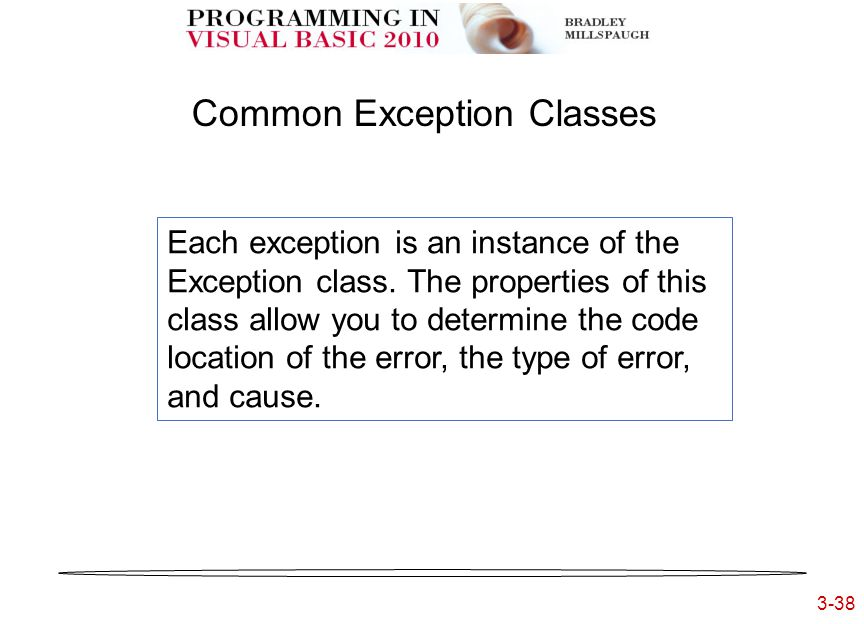 3-38 3- Common Exception Classes Each exception is an instance of the Exception class. The properties of this class allow you to determine the code lo