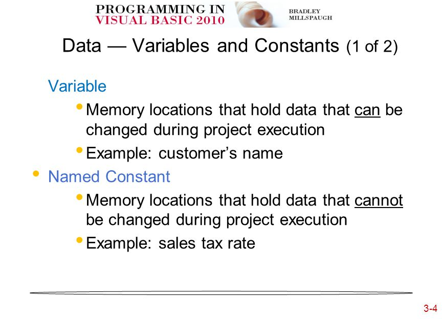 3-4 3- Data — Variables and Constants (1 of 2) Variable Memory locations that hold data that can be changed during project execution Example: customer