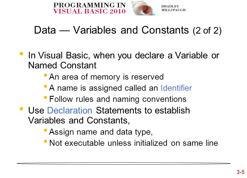 3-5 3- Data — Variables and Constants (2 of 2) In Visual Basic, when you declare a Variable or Named Constant An area of memory is reserved A name is