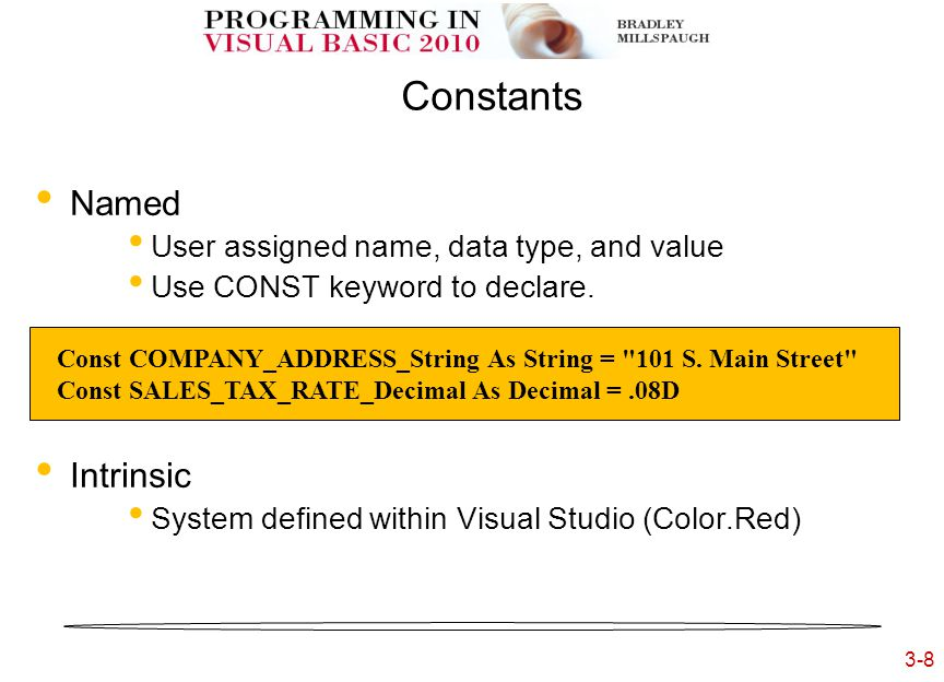 3-8 3- Constants Named User assigned name, data type, and value Use CONST keyword to declare. Intrinsic System defined within Visual Studio (Color.Red