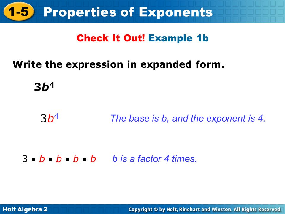 Holt Algebra 2 1-5 Properties of Exponents Check It Out! Example 1b Write the expression in expanded form. The base is b, and the exponent is 4. b is
