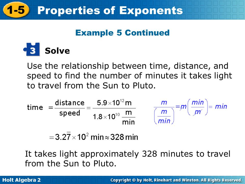 Holt Algebra 2 1-5 Properties of Exponents Use the relationship between time, distance, and speed to find the number of minutes it takes light to travel from the Sun to Pluto.