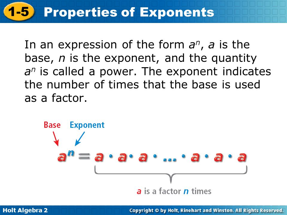 Holt Algebra 2 1-5 Properties of Exponents In an expression of the form a n, a is the base, n is the exponent, and the quantity a n is called a power.