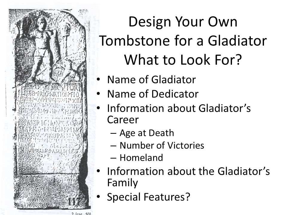 Design Your Own Tombstone for a Gladiator What to Look For? Name of Gladiator Name of Dedicator Information about Gladiator's Career – Age at Death –