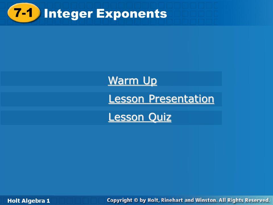 Holt Algebra 1 7-1 Integer Exponents 7-1 Integer Exponents Holt Algebra 1 Warm Up Warm Up Lesson Presentation Lesson Presentation Lesson Quiz Lesson Quiz