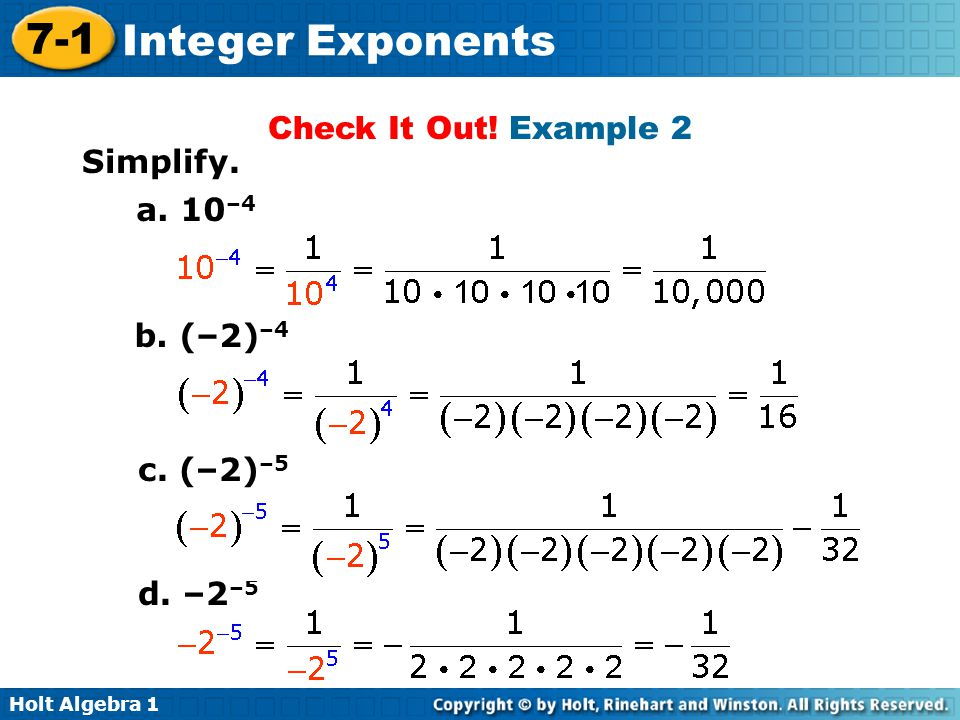 Holt Algebra 1 7-1 Integer Exponents Check It Out! Example 2 Simplify. a. 10 –4 b. (–2) –4 c. (–2) –5 d. –2 –5