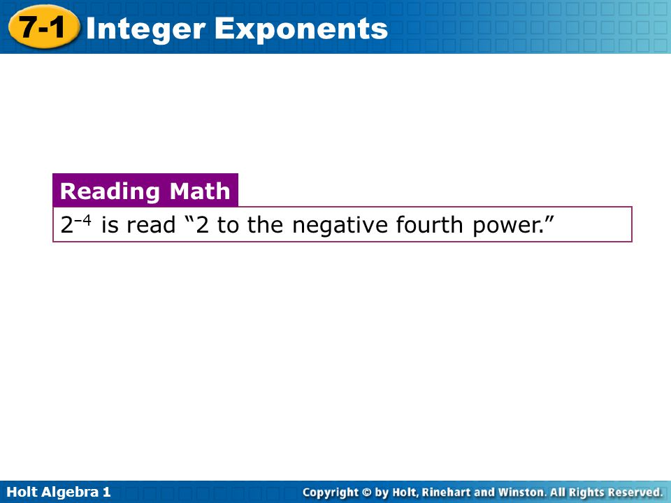 Holt Algebra 1 7-1 Integer Exponents 2 –4 is read 2 to the negative fourth power. Reading Math