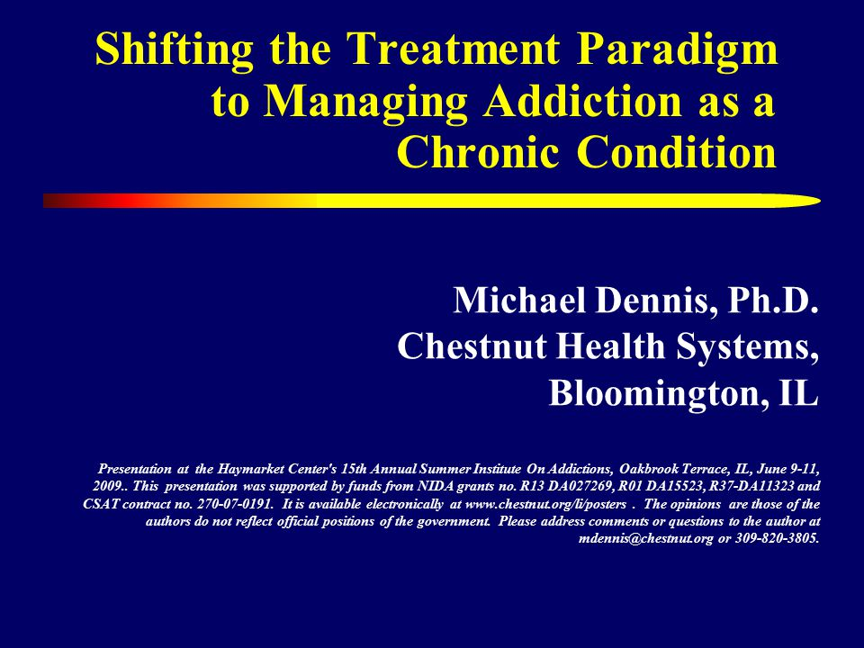 Shifting the Treatment Paradigm to Managing Addiction as a Chronic Condition Michael Dennis, Ph.D.