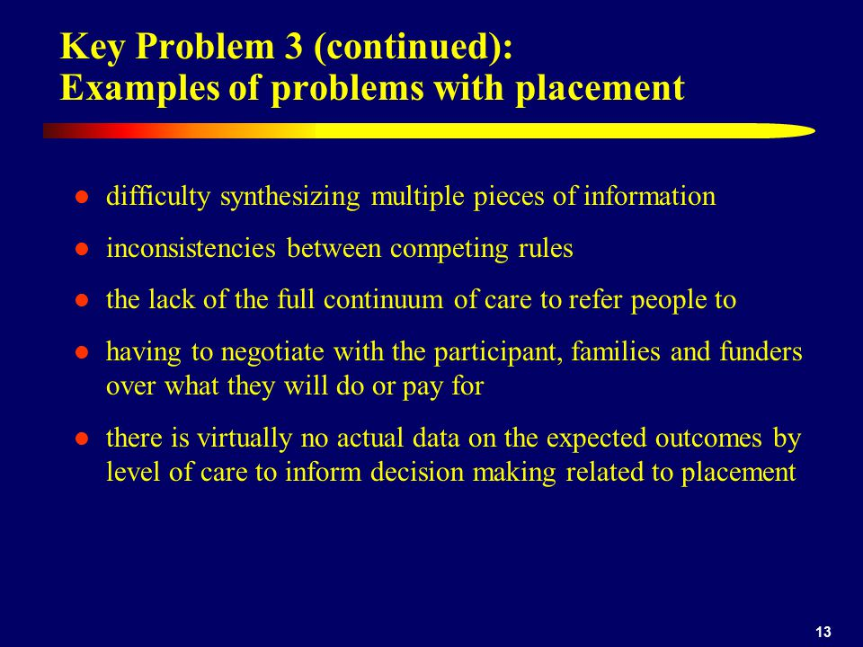 13 Key Problem 3 (continued): Examples of problems with placement difficulty synthesizing multiple pieces of information inconsistencies between competing rules the lack of the full continuum of care to refer people to having to negotiate with the participant, families and funders over what they will do or pay for there is virtually no actual data on the expected outcomes by level of care to inform decision making related to placement