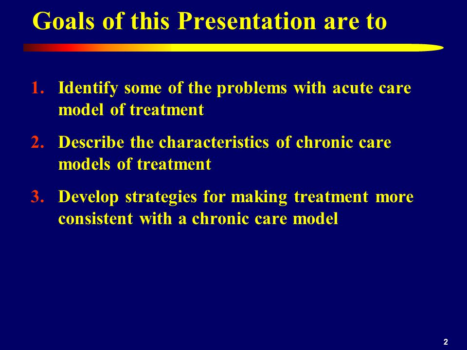2 1.Identify some of the problems with acute care model of treatment 2.Describe the characteristics of chronic care models of treatment 3.Develop strategies for making treatment more consistent with a chronic care model Goals of this Presentation are to