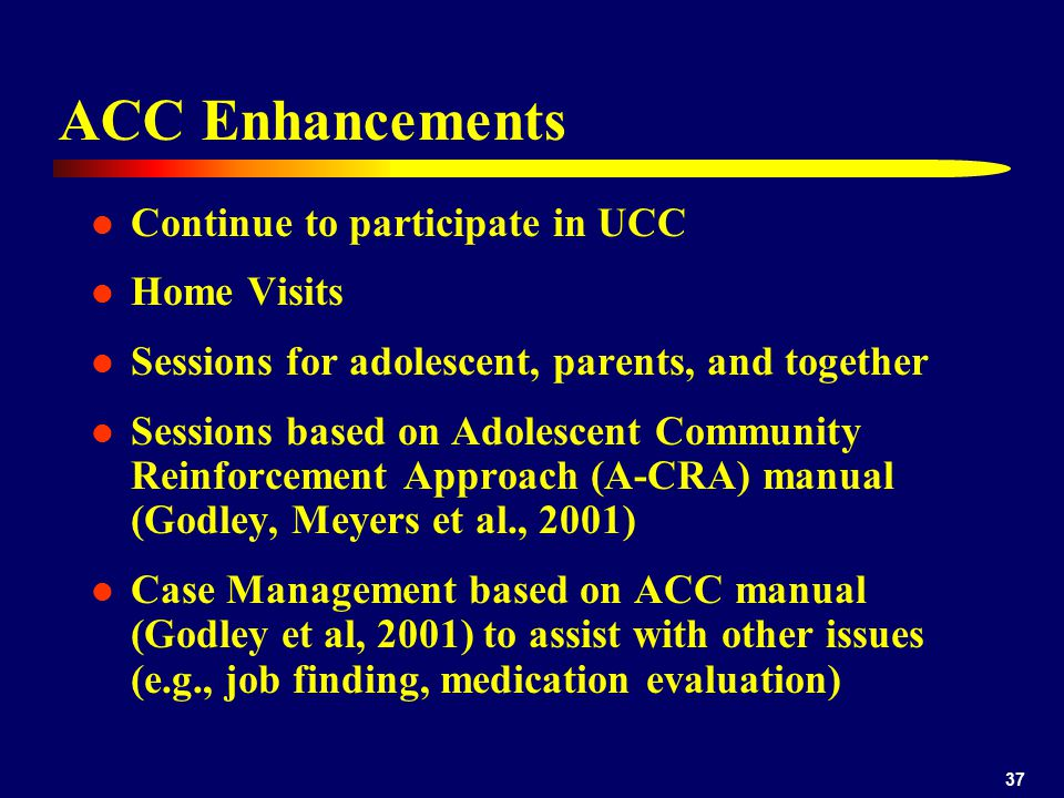 37 ACC Enhancements Continue to participate in UCC Home Visits Sessions for adolescent, parents, and together Sessions based on Adolescent Community Reinforcement Approach (A-CRA) manual (Godley, Meyers et al., 2001) Case Management based on ACC manual (Godley et al, 2001) to assist with other issues (e.g., job finding, medication evaluation)
