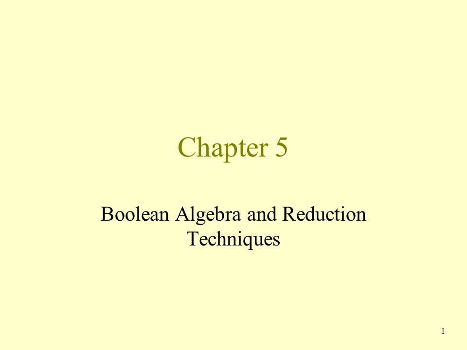 Chapter 5 Boolean Algebra and Reduction Techniques 1
